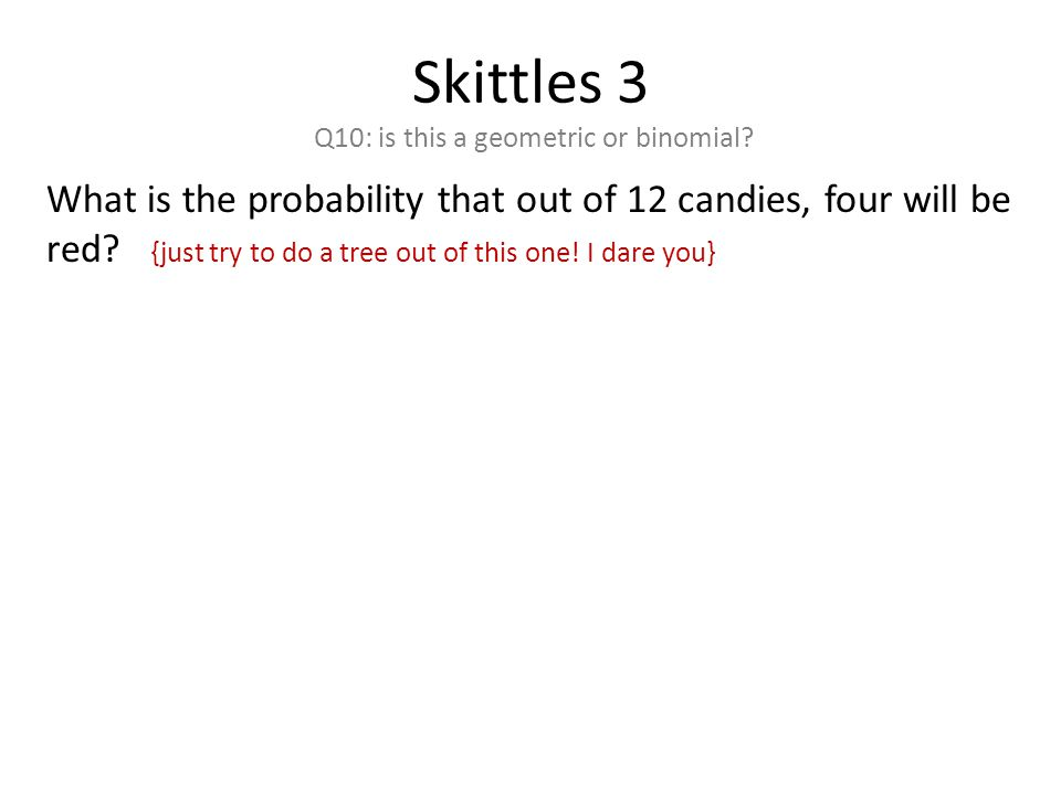 Skittles 3 Q10: is this a geometric or binomial.