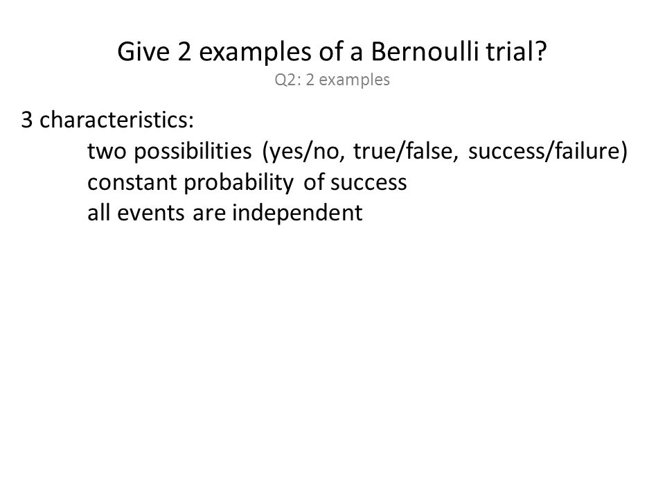Two types of Bernoulli trials.Q3: give an example of each.