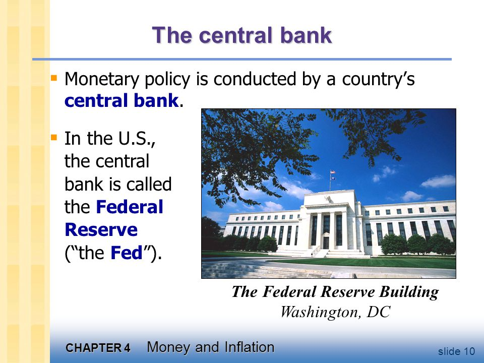 CHAPTER 4 Money and Inflation slide 10 The central bank  Monetary policy is conducted by a country's central bank.  In the U.S., the central bank is