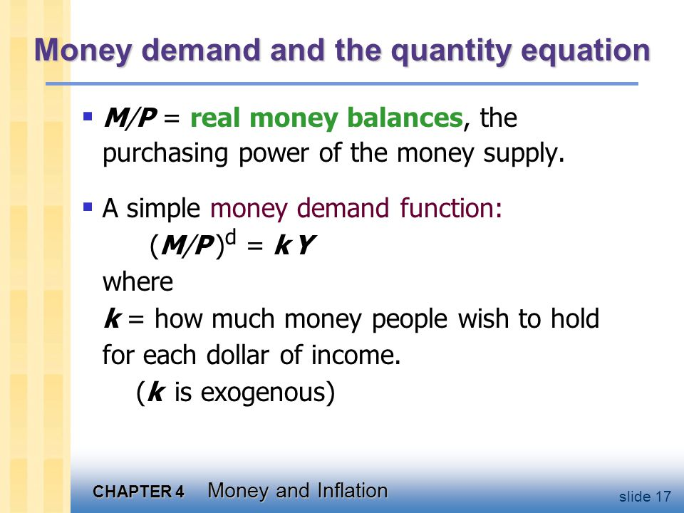 CHAPTER 4 Money and Inflation slide 17 Money demand and the quantity equation  M/P = real money balances, the purchasing power of the money supply. 