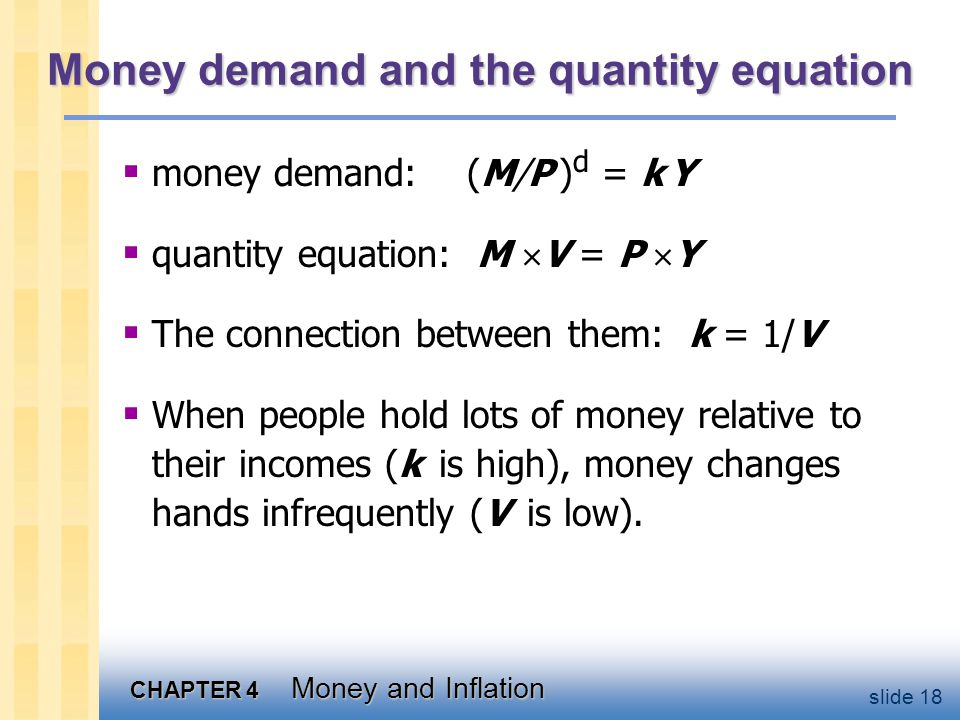 CHAPTER 4 Money and Inflation slide 18 Money demand and the quantity equation  money demand: (M/P ) d = k Y  quantity equation: M  V = P  Y  The