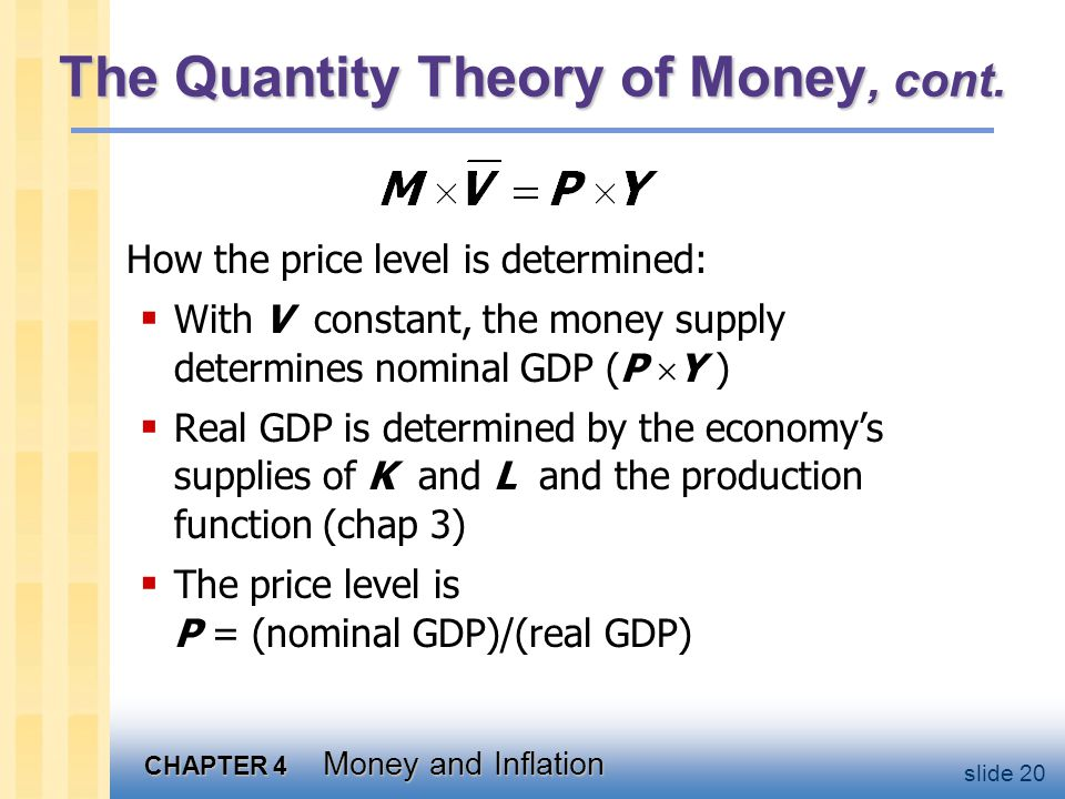 CHAPTER 4 Money and Inflation slide 20 The Quantity Theory of Money, cont. How the price level is determined:  With V constant, the money supply dete