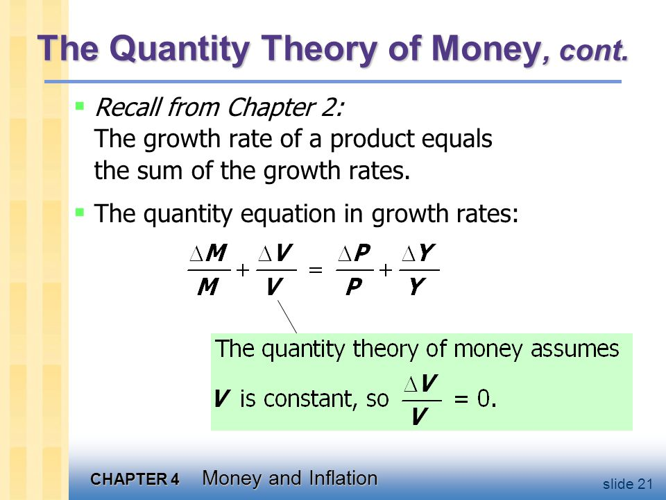 CHAPTER 4 Money and Inflation slide 21 The Quantity Theory of Money, cont.  Recall from Chapter 2: The growth rate of a product equals the sum of the