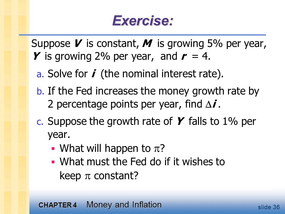 CHAPTER 4 Money and Inflation slide 36 Exercise: Suppose V is constant, M is growing 5% per year, Y is growing 2% per year, and r = 4. a. Solve for i