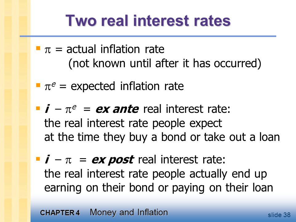CHAPTER 4 Money and Inflation slide 38 Two real interest rates   = actual inflation rate (not known until after it has occurred)   e = expected in