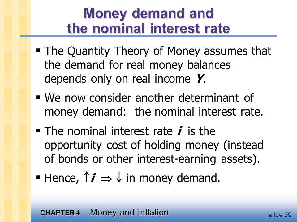 CHAPTER 4 Money and Inflation slide 39 Money demand and the nominal interest rate  The Quantity Theory of Money assumes that the demand for real mone