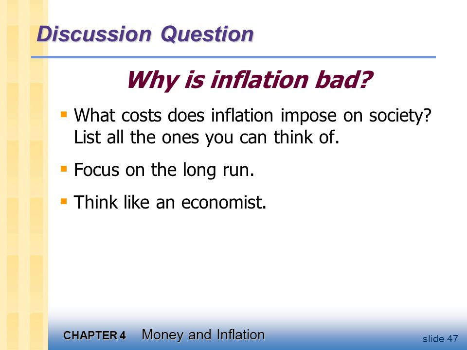 CHAPTER 4 Money and Inflation slide 47 Discussion Question Why is inflation bad?  What costs does inflation impose on society? List all the ones you