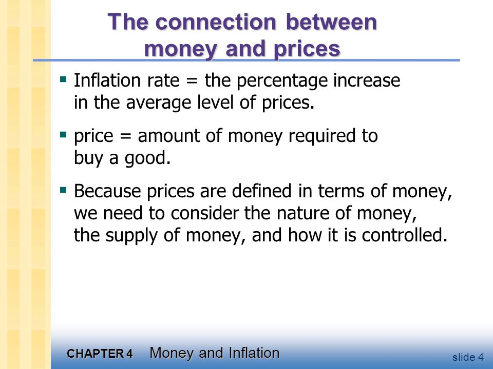 CHAPTER 4 Money and Inflation slide 4 The connection between money and prices  Inflation rate = the percentage increase in the average level of price