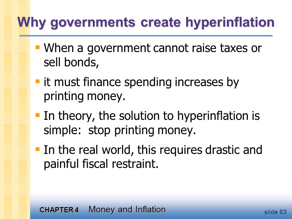CHAPTER 4 Money and Inflation slide 63 Why governments create hyperinflation  When a government cannot raise taxes or sell bonds,  it must finance s
