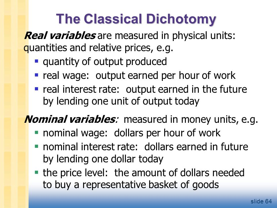 The Classical Dichotomy Real variables are measured in physical units: quantities and relative prices, e.g.  quantity of output produced  real wage: