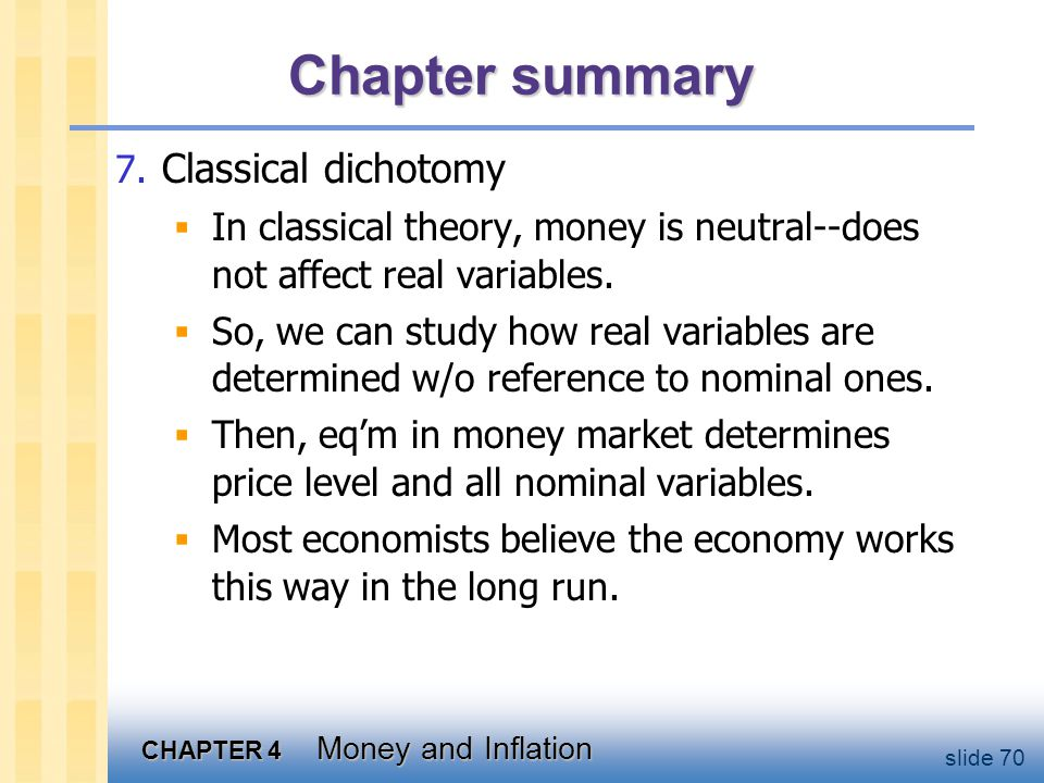 CHAPTER 4 Money and Inflation slide 70 Chapter summary 7. Classical dichotomy  In classical theory, money is neutral--does not affect real variables.