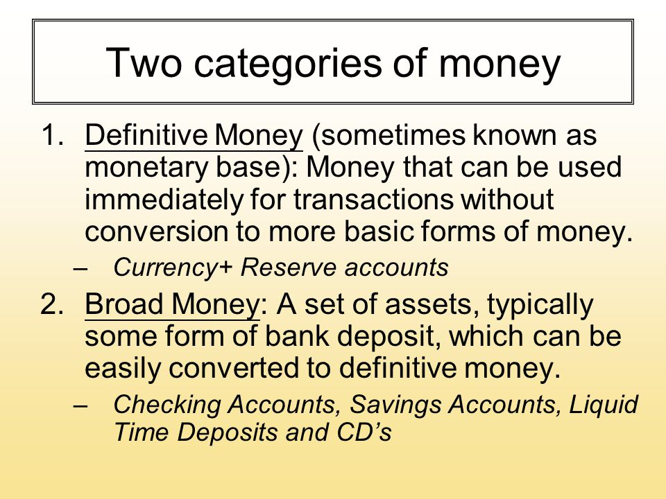 Two categories of money 1.Definitive Money (sometimes known as monetary base): Money that can be used immediately for transactions without conversion