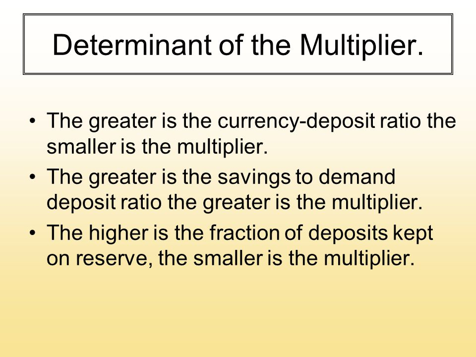 Determinant of the Multiplier. The greater is the currency-deposit ratio the smaller is the multiplier. The greater is the savings to demand deposit r