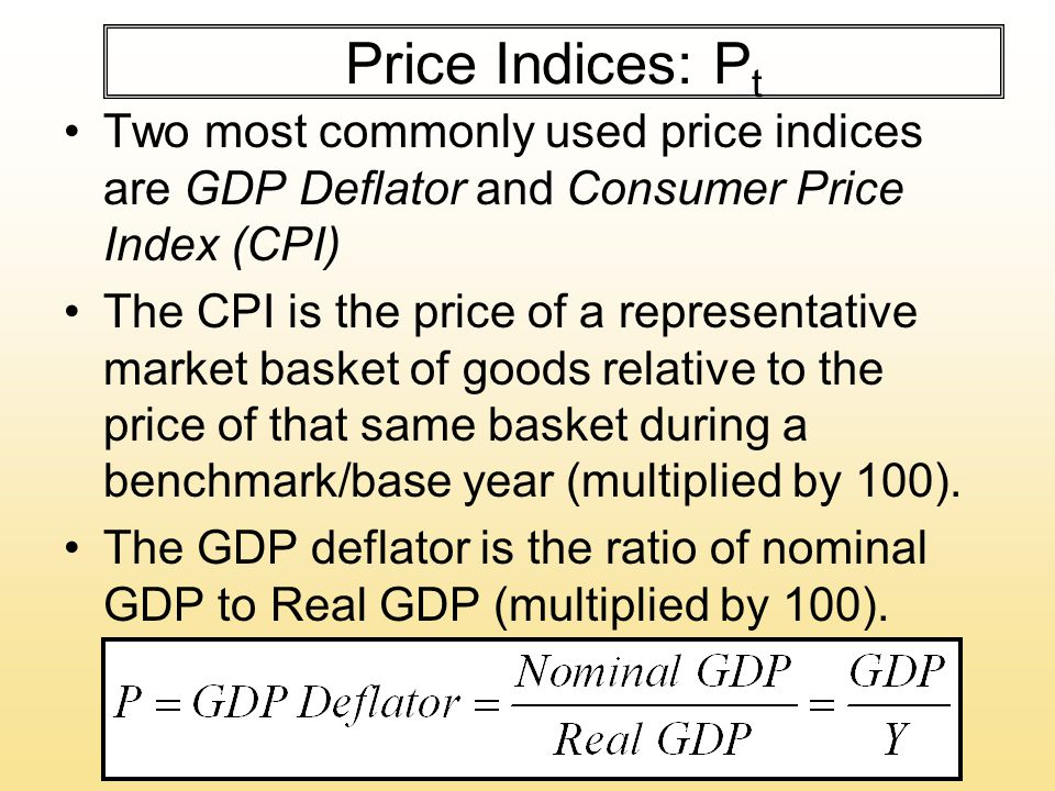 Price Indices: P t Two most commonly used price indices are GDP Deflator and Consumer Price Index (CPI) The CPI is the price of a representative market basket of goods relative to the price of that same basket during a benchmark/base year (multiplied by 100).