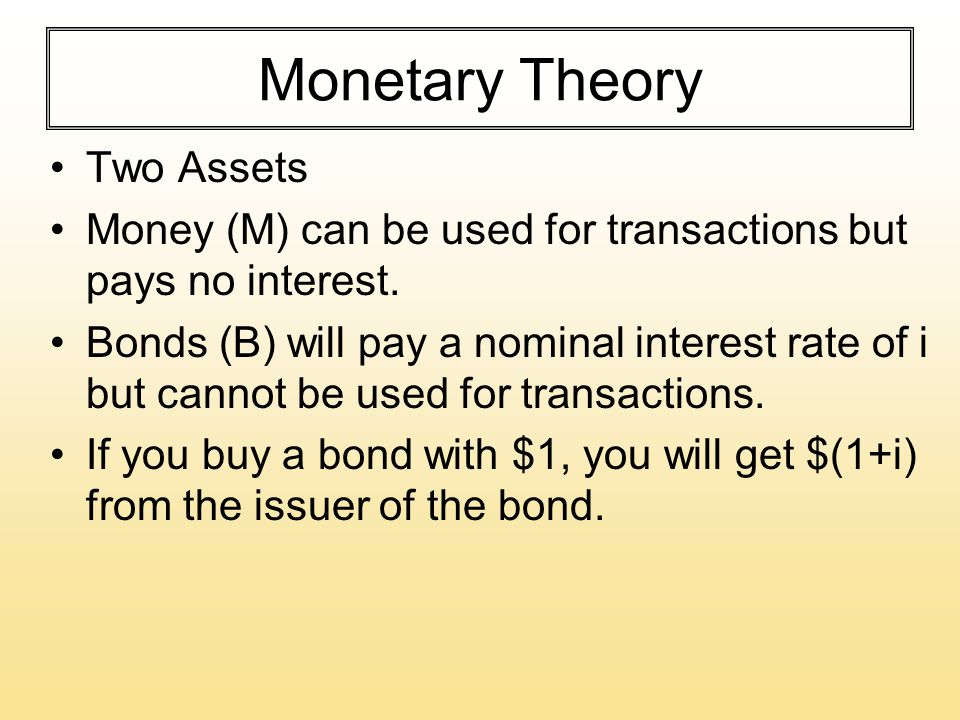 Monetary Theory Two Assets Money (M) can be used for transactions but pays no interest. Bonds (B) will pay a nominal interest rate of i but cannot be