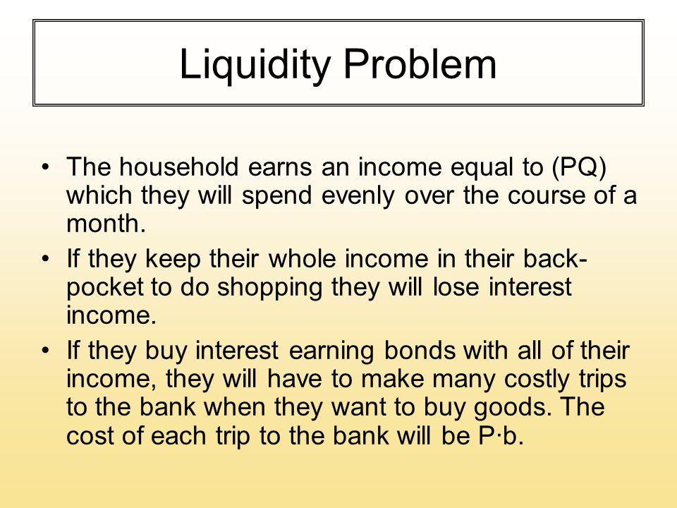 Liquidity Problem The household earns an income equal to (PQ) which they will spend evenly over the course of a month. If they keep their whole income
