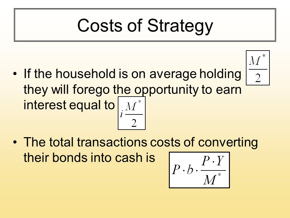 Costs of Strategy If the household is on average holding they will forego the opportunity to earn interest equal to The total transactions costs of converting their bonds into cash is