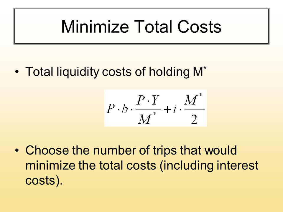 Minimize Total Costs Total liquidity costs of holding M * Choose the number of trips that would minimize the total costs (including interest costs).