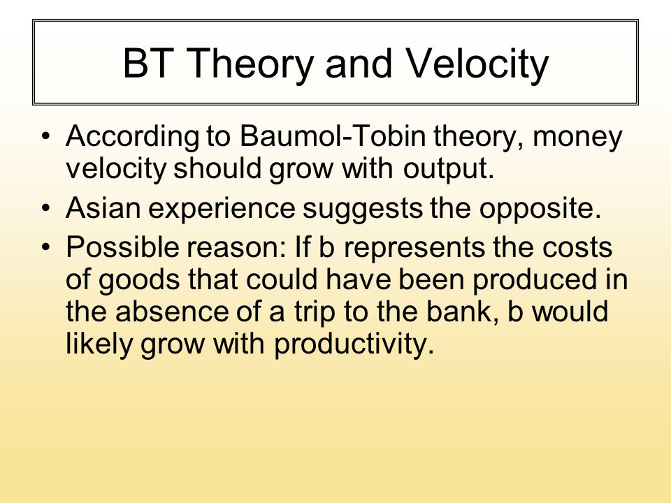 BT Theory and Velocity According to Baumol-Tobin theory, money velocity should grow with output. Asian experience suggests the opposite. Possible reas