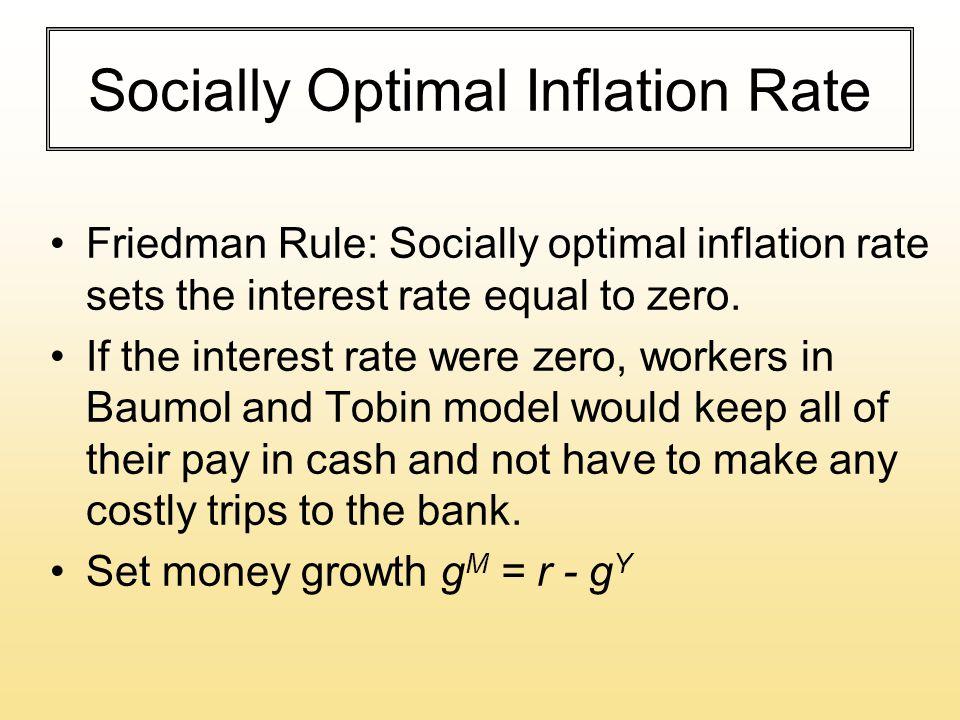 Socially Optimal Inflation Rate Friedman Rule: Socially optimal inflation rate sets the interest rate equal to zero. If the interest rate were zero, w