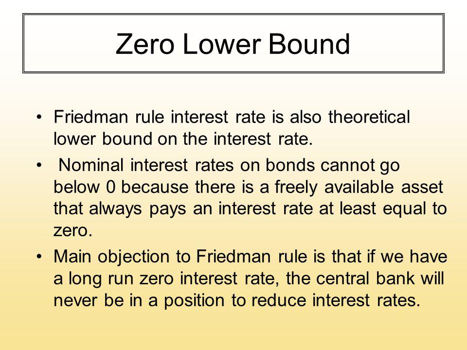 Zero Lower Bound Friedman rule interest rate is also theoretical lower bound on the interest rate. Nominal interest rates on bonds cannot go below 0 b