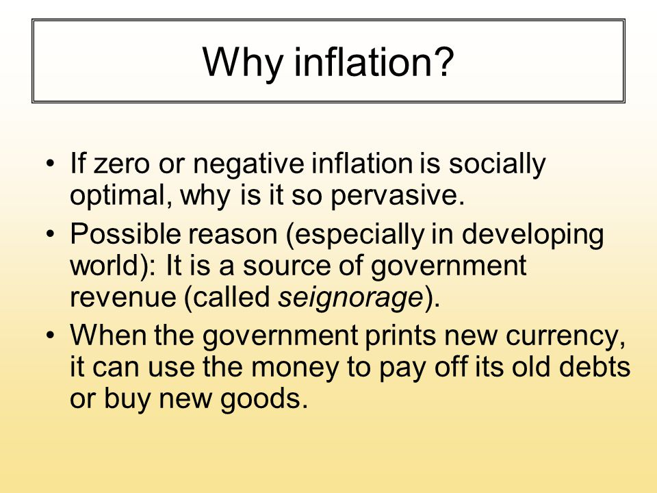 Why inflation? If zero or negative inflation is socially optimal, why is it so pervasive. Possible reason (especially in developing world): It is a so