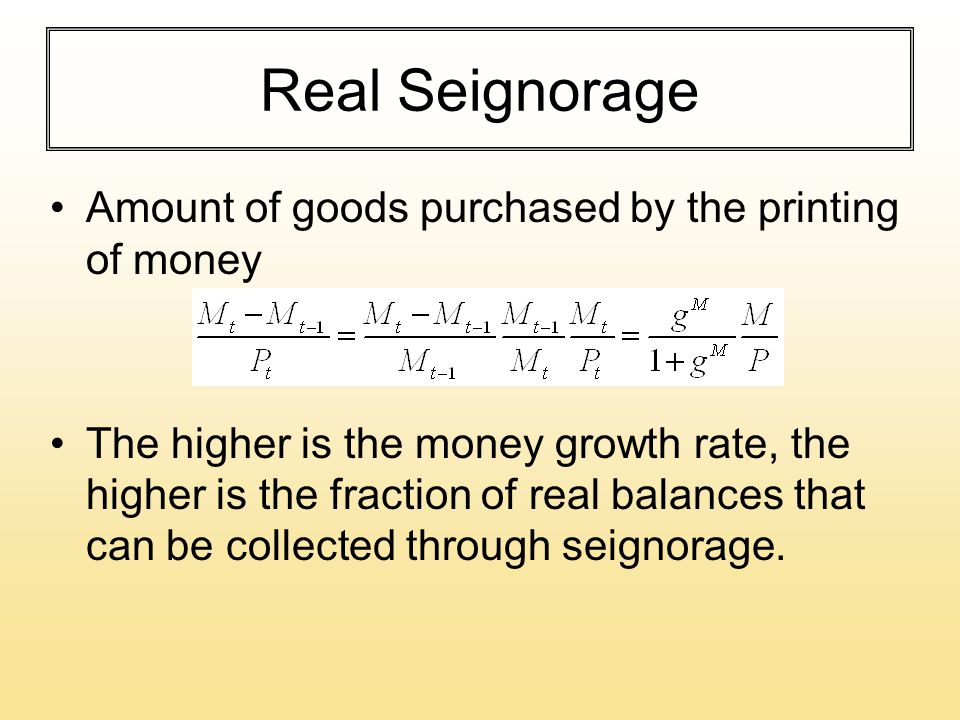 Real Seignorage Amount of goods purchased by the printing of money The higher is the money growth rate, the higher is the fraction of real balances th