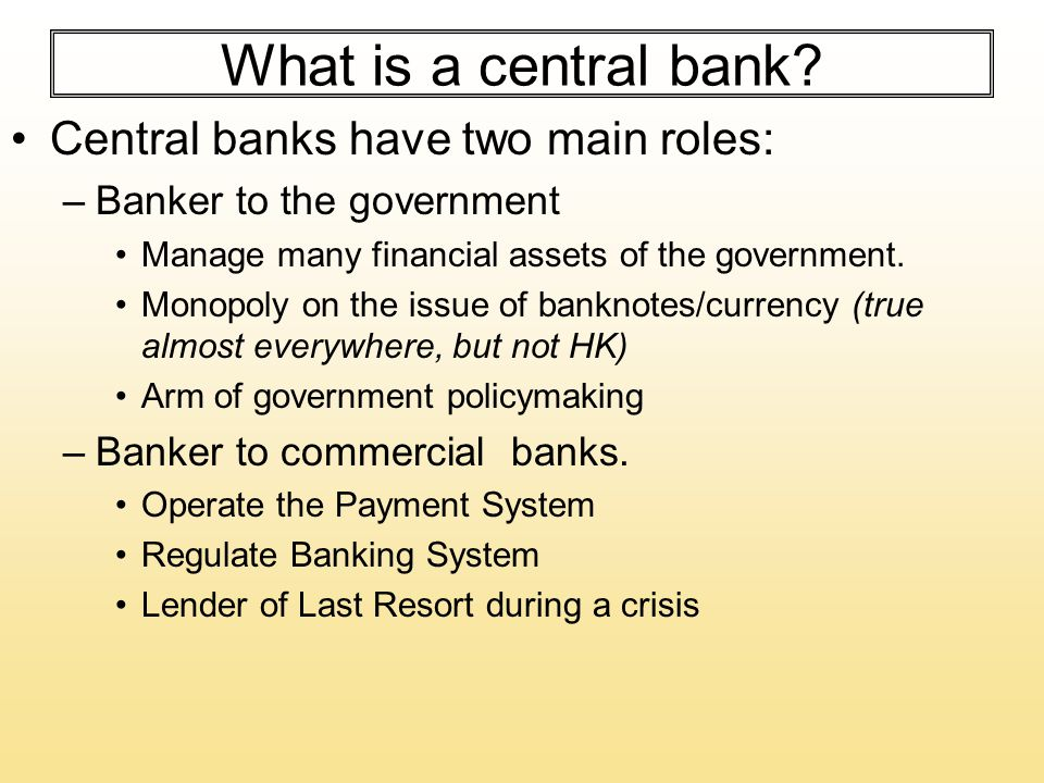 What is a central bank? Central banks have two main roles: –Banker to the government Manage many financial assets of the government. Monopoly on the i
