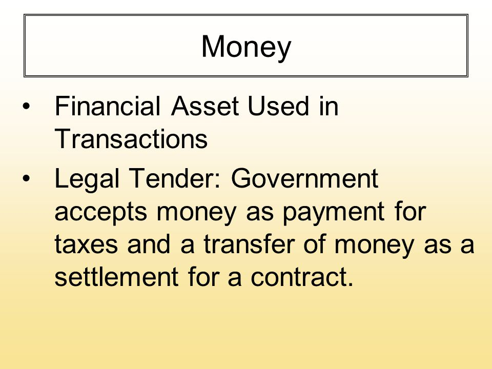 Money Financial Asset Used in Transactions Legal Tender: Government accepts money as payment for taxes and a transfer of money as a settlement for a contract.