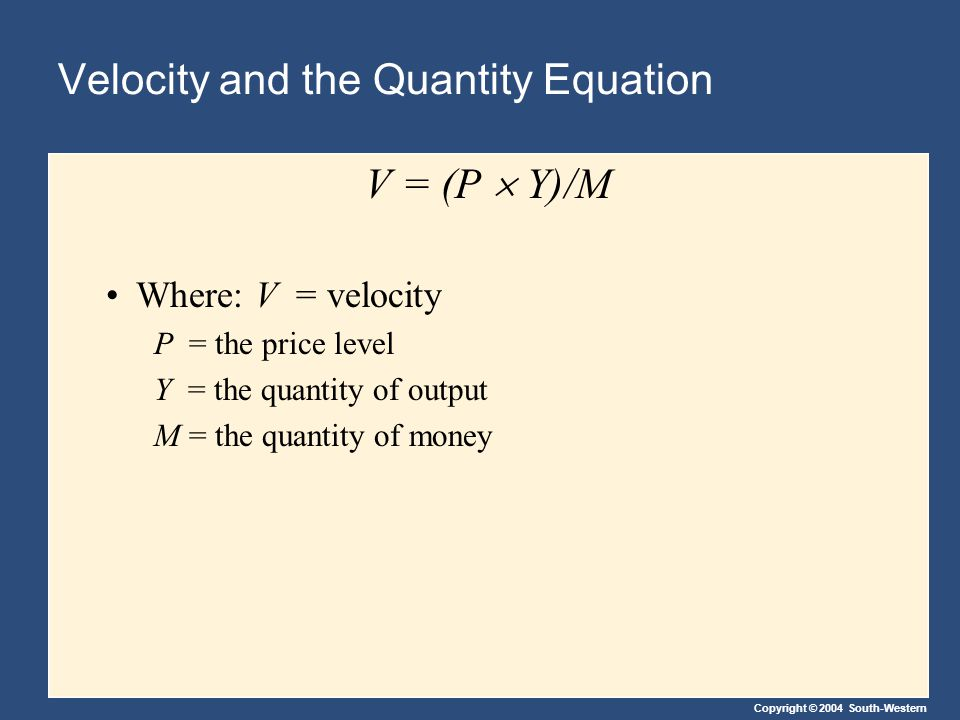Copyright © 2004 South-Western Velocity and the Quantity Equation V = (P  Y)/M Where: V = velocity P = the price level Y = the quantity of output M = the quantity of money