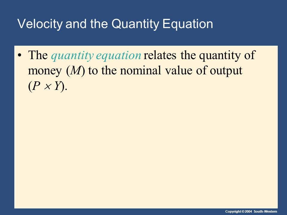 Copyright © 2004 South-Western Velocity and the Quantity Equation The quantity equation relates the quantity of money (M) to the nominal value of output (P  Y).