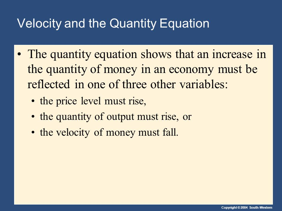 Copyright © 2004 South-Western Velocity and the Quantity Equation The quantity equation shows that an increase in the quantity of money in an economy must be reflected in one of three other variables: the price level must rise, the quantity of output must rise, or the velocity of money must fall.