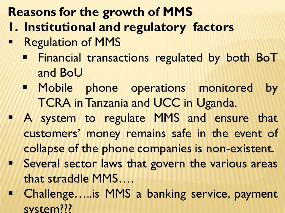 Reasons for the growth of MMS 1.Institutional and regulatory factors  Regulation of MMS  Financial transactions regulated by both BoT and BoU  Mobi