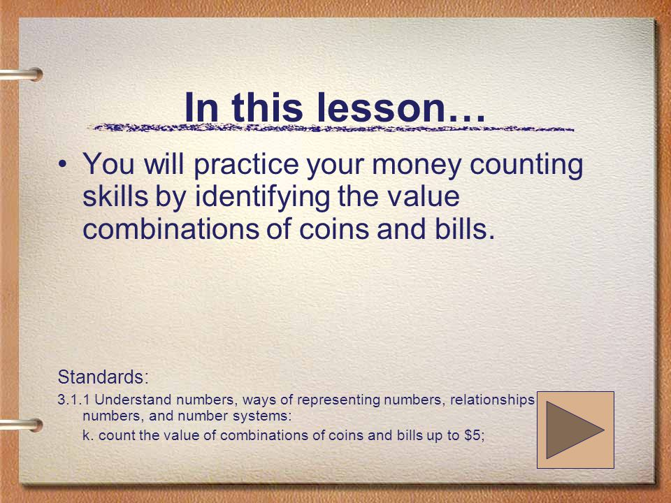In this lesson… You will practice your money counting skills by identifying the value combinations of coins and bills.