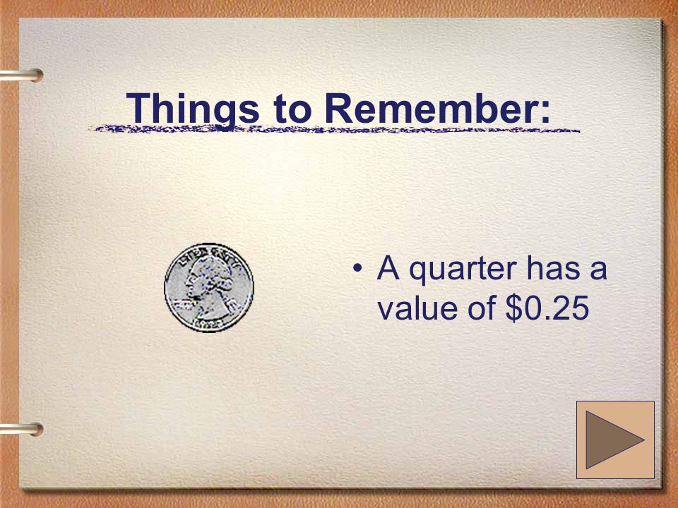 Things to Remember: A quarter has a value of $0.25