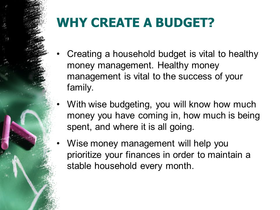 WHY CREATE A BUDGET. Creating a household budget is vital to healthy money management.