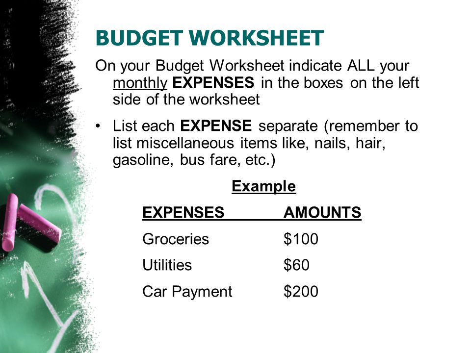 BUDGET WORKSHEET On your Budget Worksheet indicate ALL your monthly EXPENSES in the boxes on the left side of the worksheet List each EXPENSE separate (remember to list miscellaneous items like, nails, hair, gasoline, bus fare, etc.) Example EXPENSES AMOUNTS Groceries $100 Utilities$60 Car Payment$200