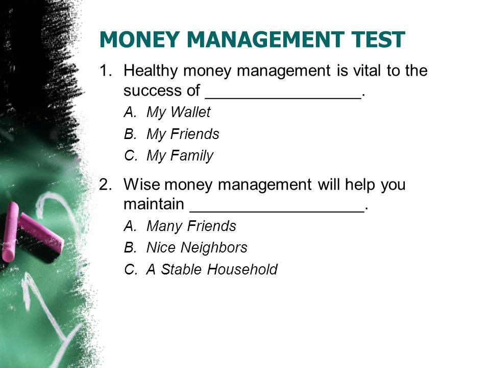 MONEY MANAGEMENT TEST 3.If my INCOME total is larger than my EXPENSES total, my household budget A.Is All Wrong B.Is Doing Well C.Needs Adjustment 4.If I am having difficulty with money management or any other social service need, I should ask my _________________ for help A.Taxi Driver B.Resident Services Coordinator C.Friends