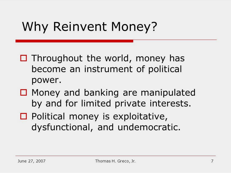 June 27, 2007Thomas H.Greco, Jr.7 Why Reinvent Money.