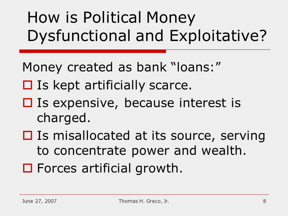 June 27, 2007Thomas H.Greco, Jr.8 How is Political Money Dysfunctional and Exploitative.