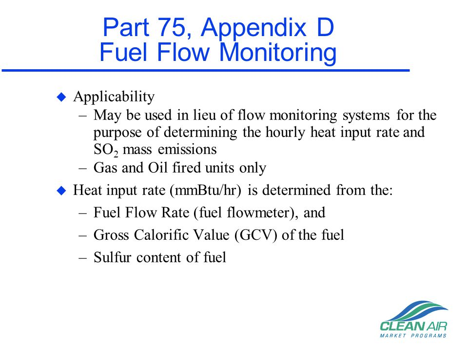 Part 75, Appendix D Fuel Flow Monitoring u Applicability –May be used in lieu of flow monitoring systems for the purpose of determining the hourly hea