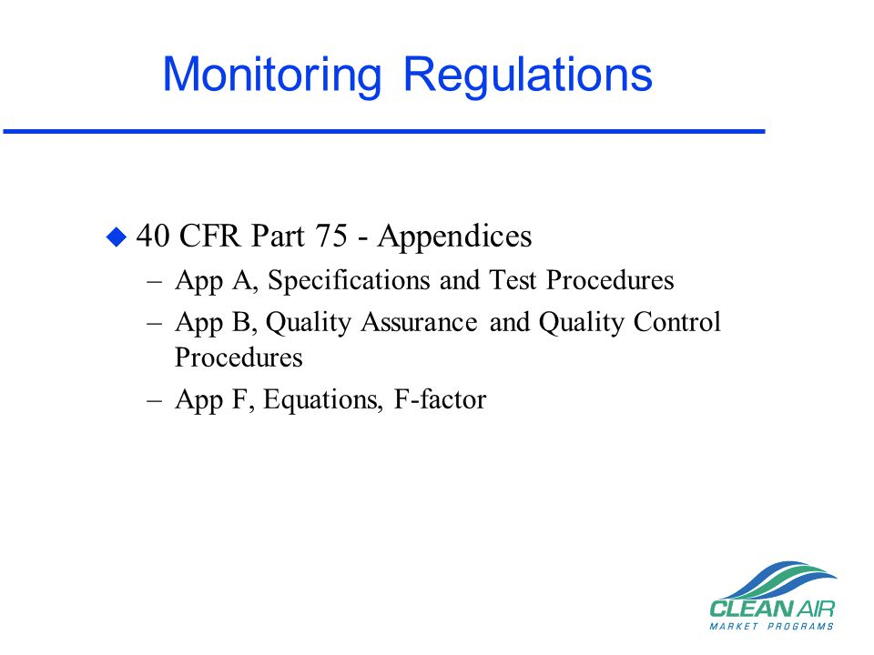 Monitoring Regulations u 40 CFR Part 75 - Appendices –App A, Specifications and Test Procedures –App B, Quality Assurance and Quality Control Procedur