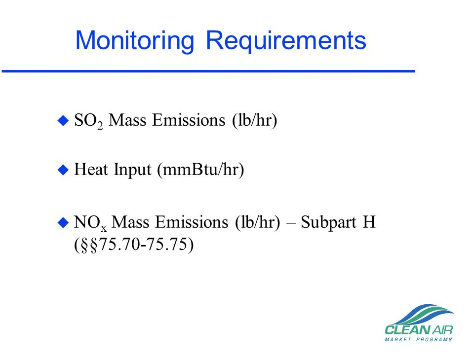 Reporting Requirements - Subpart H NOx Monitoring u Annual Reporting –Submit quarterly Electronic Data Reports (EDR or ECMPS) –Only the NOx mass data from the Ozone Season is used for emissions trading for ozone season trading program –Follow standard Part 75 QA/QC timelines and data validation procedures –A must for Acid Rain units –May be required by the State rule (check with state) u Ozone Season Only Reporting –Only submit 2nd and 3rd quarterly electronic reports –Follow special QA/QC timelines and data validation procedures described in §75.74(c) –This option is a choice not a requirement –Do not get same grace period as annual reporters