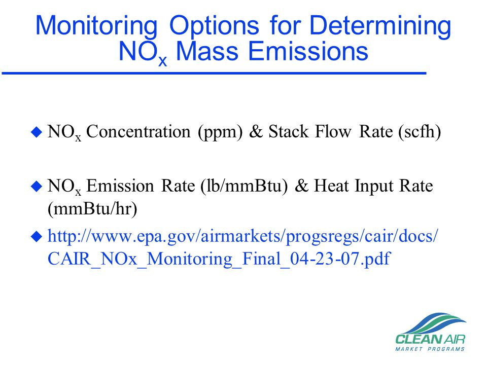 Heat Input Rate Monitoring Options u Heat Input Rate –Stack Flow & *Diluent (%CO2 or O2) CEMS, or –Fuel flow monitoring via Part 75, Appendix D, or –LME Long term fuel flow or Max Rated HI *Note: If the diluent is on dry basis must correct for moisture