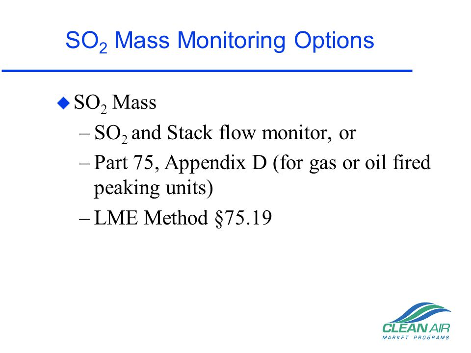 NO x Emission Rate Monitoring Options u NO x Emission Rate –NO x -Diluent CEMS, or –Part 75, Appendix E (for gas or oil fired peaking units) –LME Default NOx Emission Rate
