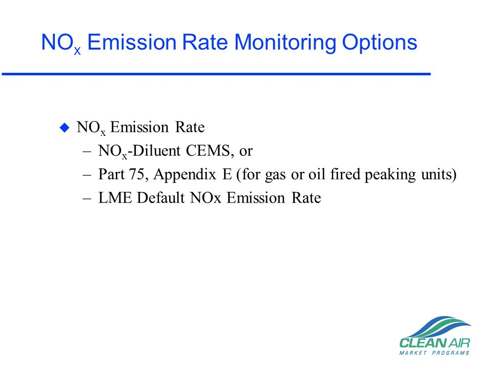 Part 75, Appendix D Fuel Flow Monitoring u Applicability –May be used in lieu of flow monitoring systems for the purpose of determining the hourly heat input rate and SO 2 mass emissions –Gas and Oil fired units only u Heat input rate (mmBtu/hr) is determined from the: –Fuel Flow Rate (fuel flowmeter), and –Gross Calorific Value (GCV) of the fuel –Sulfur content of fuel
