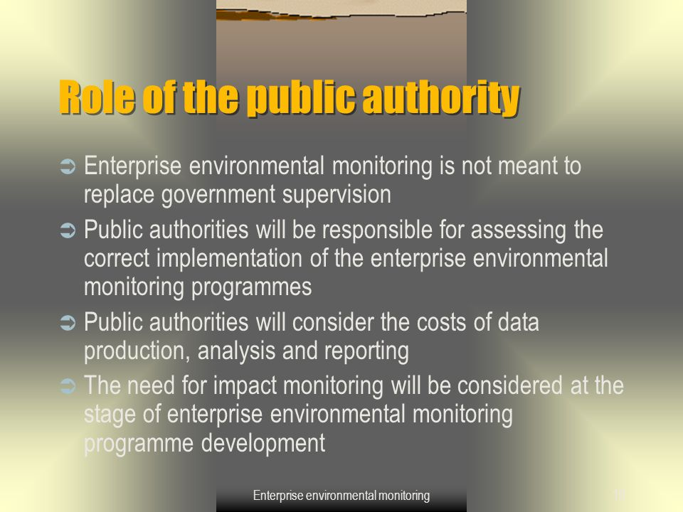 Enterprise environmental monitoring10 Role of the public authority  Enterprise environmental monitoring is not meant to replace government supervisio