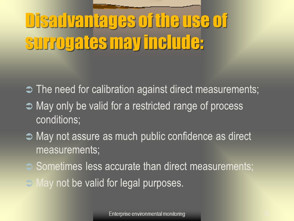 Enterprise environmental monitoring19 Disadvantages of the use of surrogates may include:  The need for calibration against direct measurements;  Ma
