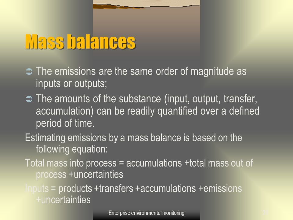 Enterprise environmental monitoring20 Mass balances  The emissions are the same order of magnitude as inputs or outputs;  The amounts of the substan