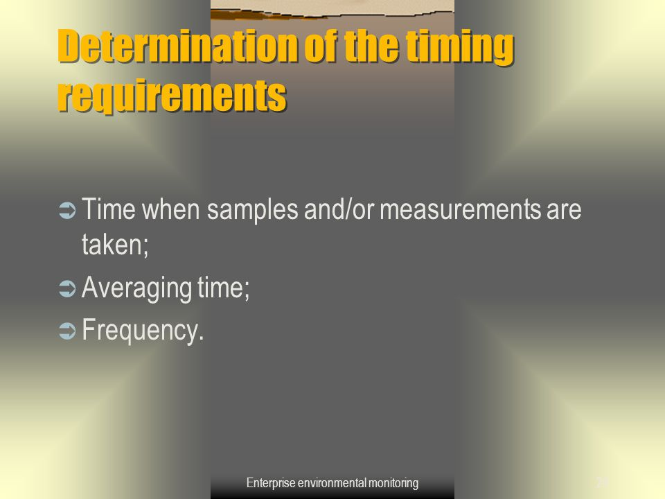 Enterprise environmental monitoring24 Determination of the timing requirements  Time when samples and/or measurements are taken;  Averaging time; 